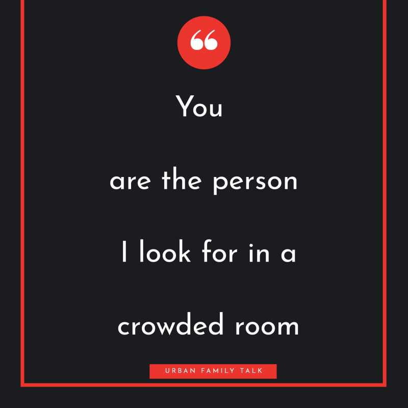 You are the person I look for in a crowded room.