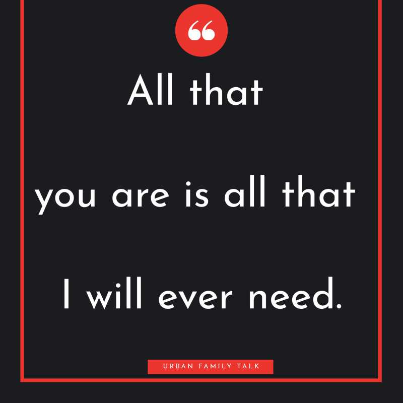 All that you are is all that I will ever need.