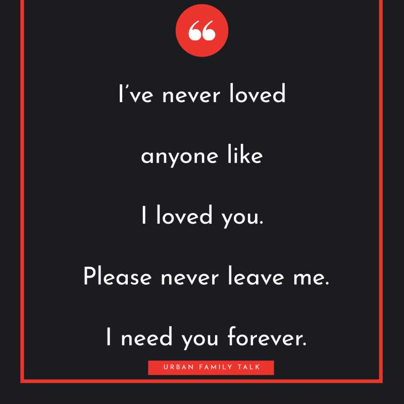 I've never loved anyone like I loved you. Please never leave me. I need you forever.