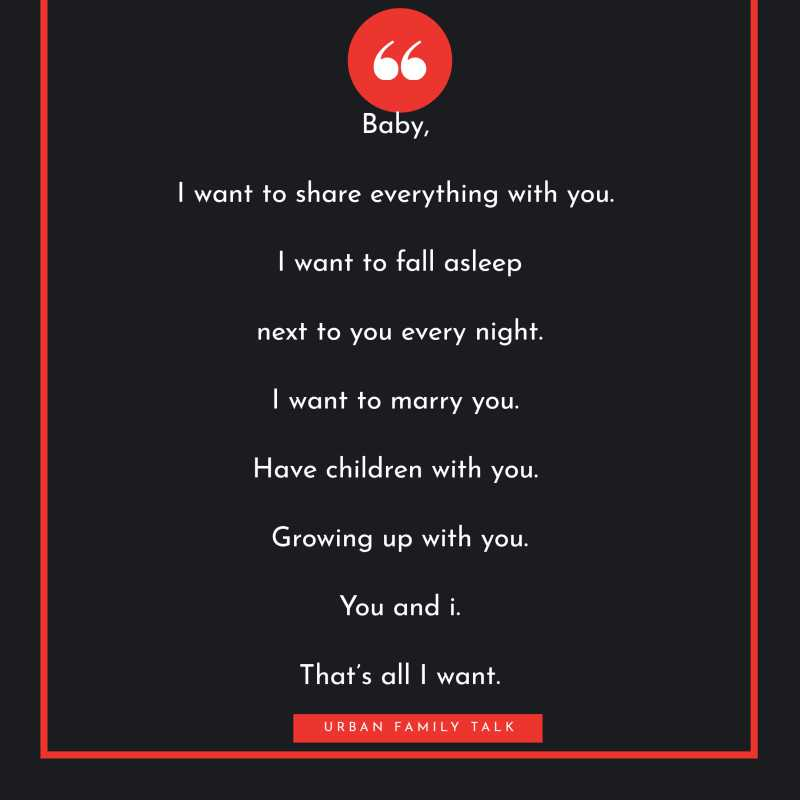 Baby, I want to share everything with you. I want to fall asleep next to you every night. I want to marry you. Have children with you. Growing up with you. You and i. That's all I want.