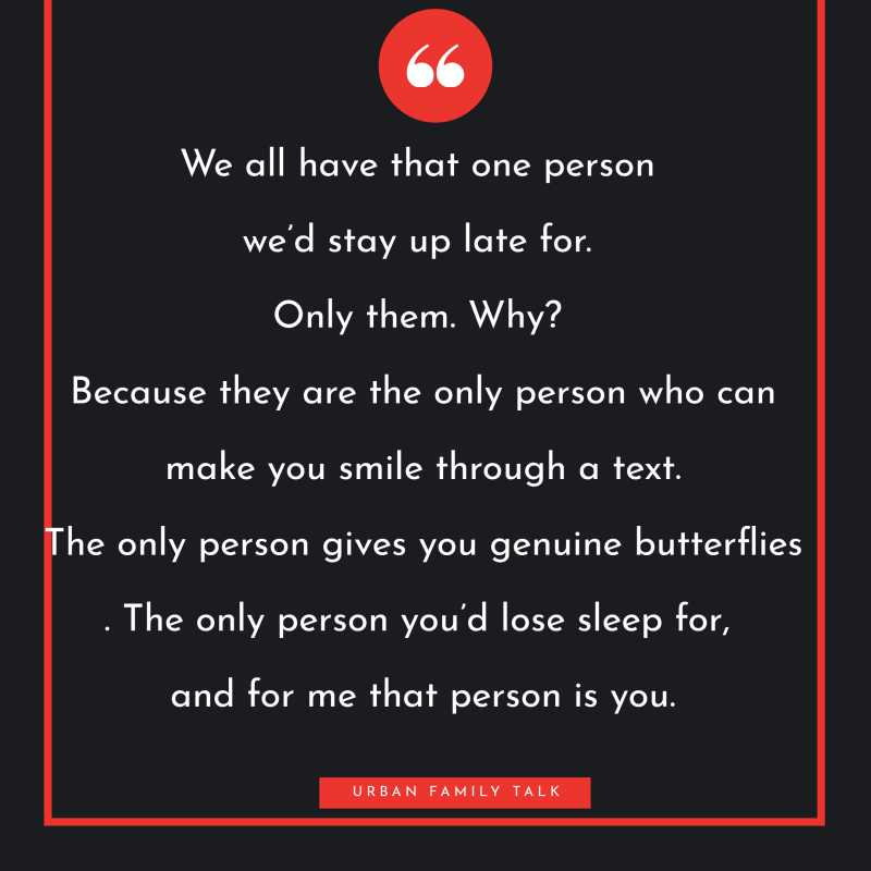 We all have that one person we'd stay up late for. Only them. Why? Because they are the only person who can make you smile through a text. The only person gives you genuine butterflies. The only person you'd lose sleep for, and for me that person is you.
