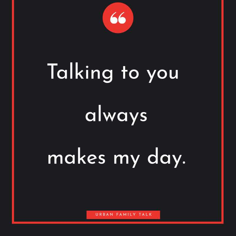 Talking to you always makes my day.