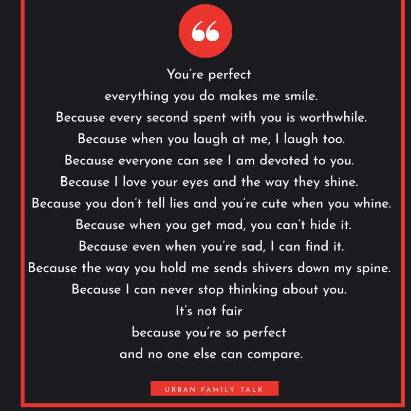 You're perfect because everything you do makes me smile. Because every second spent with you is worthwhile. Because when you laugh at me, I laugh too.