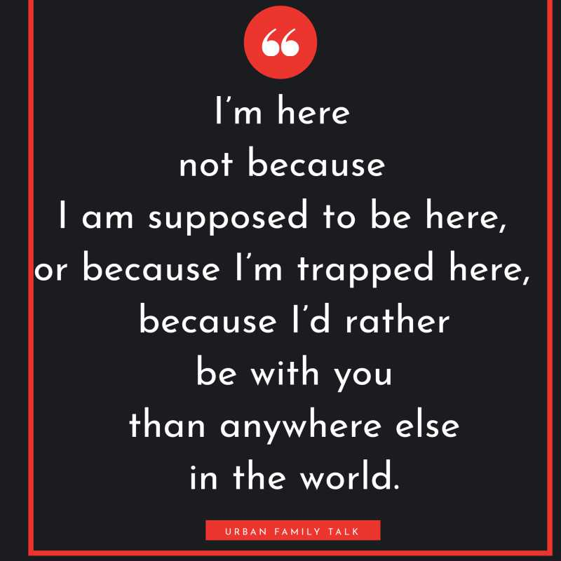 I'm here not because I am supposed to be here, or because I'm trapped here, but because I'd rather be with you than anywhere else in the world.