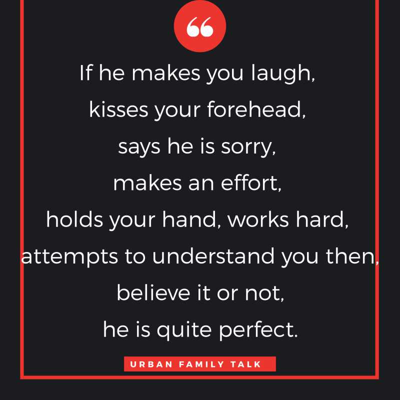 If he makes you laugh, kisses your forehead, says he is sorry, makes an effort, holds your hand, works hard, attempts to understand you then, believe it or not, he is quite perfect.