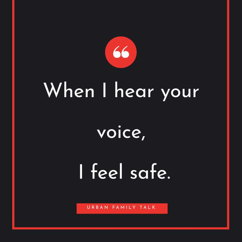 When I hear your voice, I feel safe.
