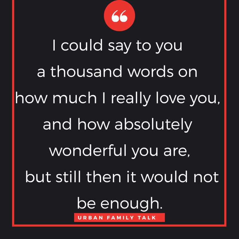 I could say to you a thousand words on how much I really love you, and how absolutely wonderful you are, but still then it would not be enough.