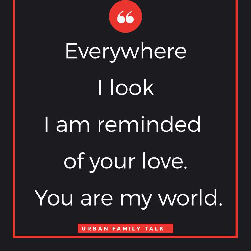 Everywhere I look I am reminded of your love. You are my world.