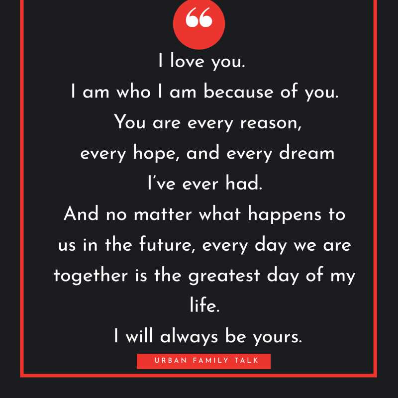 I love you. I am who I am because of you. You are every reason, every hope, and every dream I've ever had. And no matter what happens to us in the future, every day we are together is the greatest day of my life. I will always be yours.