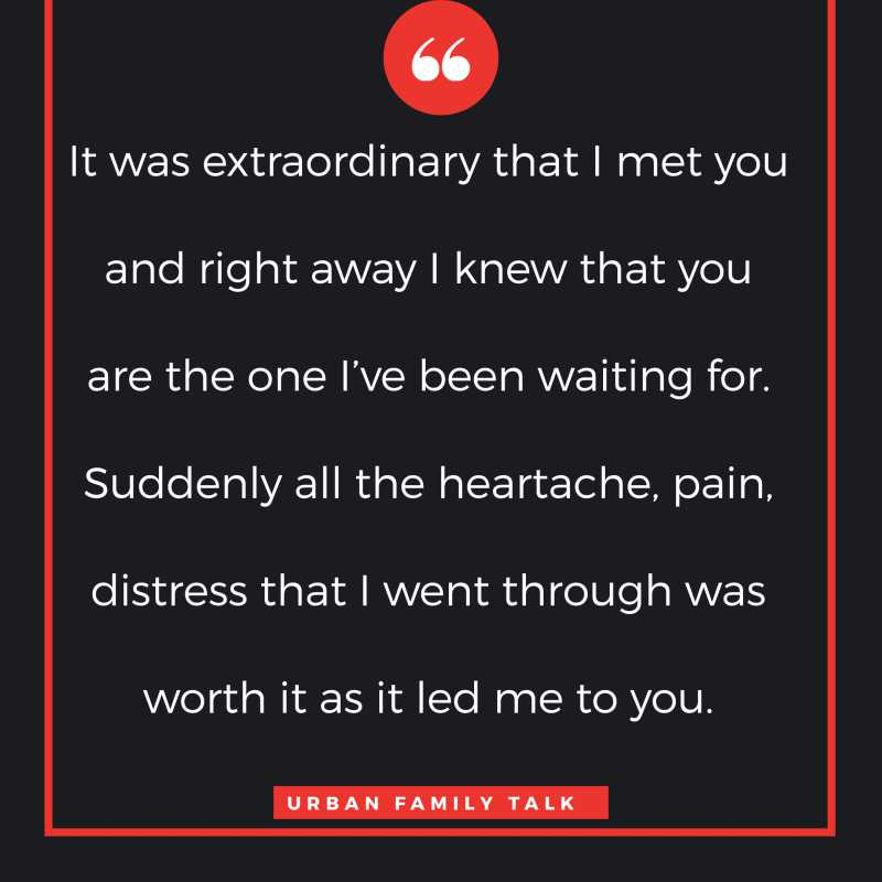 It was extraordinary that I met you and right away I knew that you are the one I've been waiting for. Suddenly all the heartache, pain, distress that I went through was worth it as it led me to you.