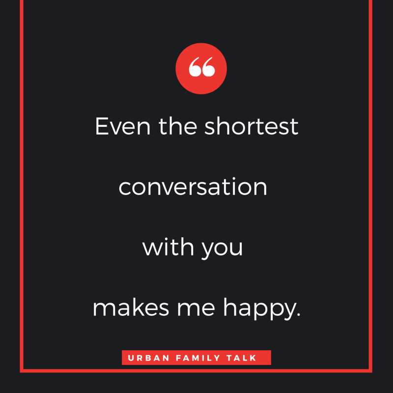 Even the shortest conversation with you makes me happy.