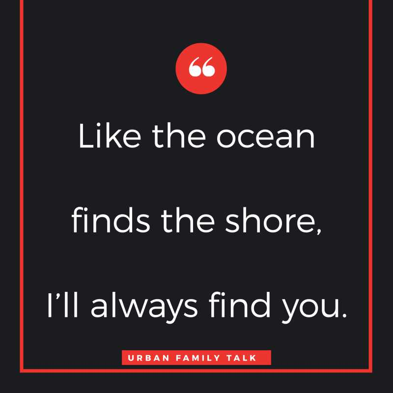 Like the ocean finds the shore, I'll always find you.
