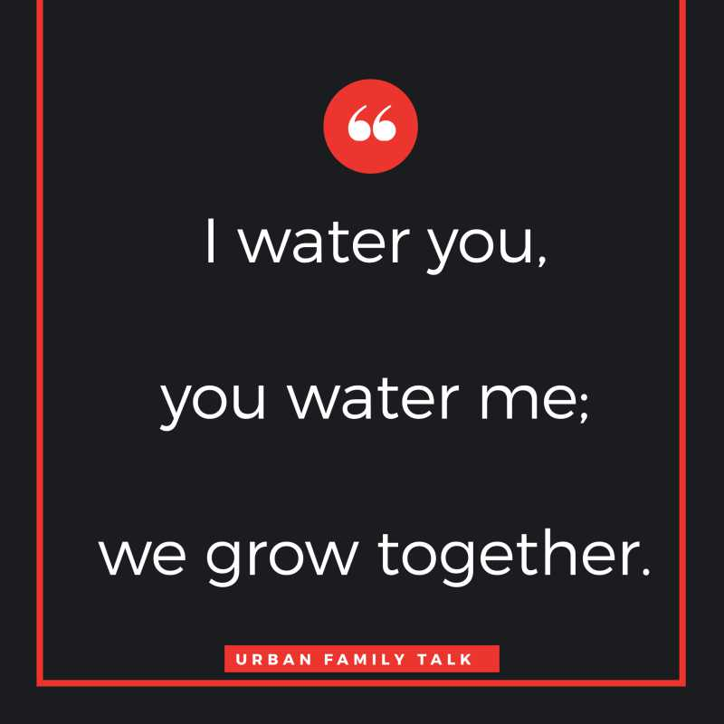I water you, you water me; we grow together.