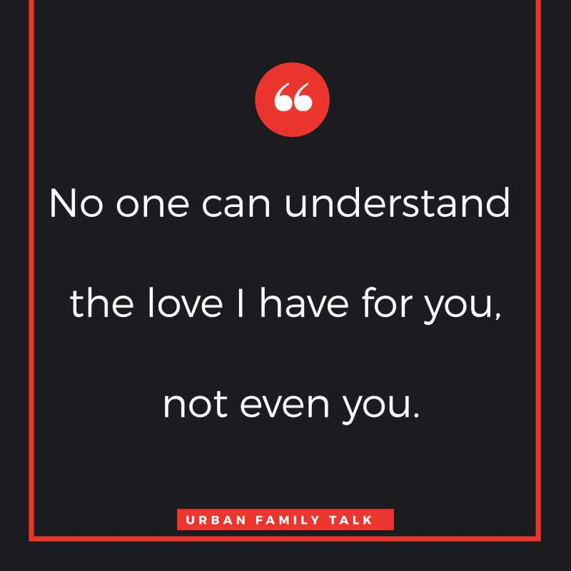 No one can understand the love I have for you, not even you.