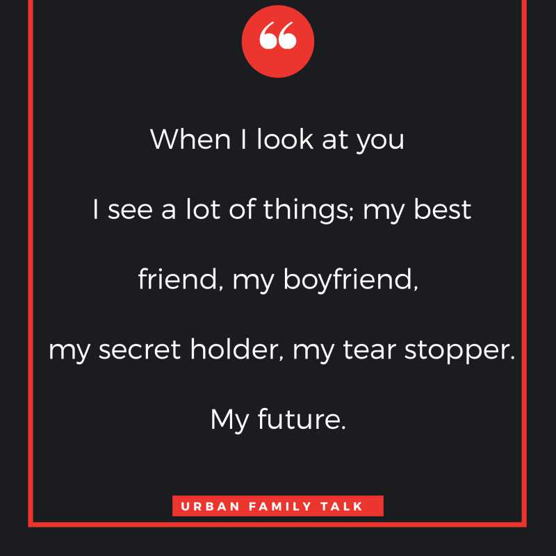 When I look at you I see a lot of things; my best friend, my boyfriend, my secret holder, my tear stopper. My future.