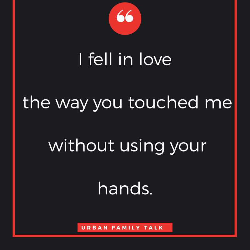 I fell in love the way you touched me without using your hands.