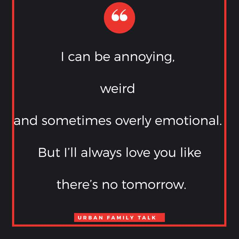 I can be annoying, weird and sometimes overly emotional. But I'll always love you like there's no tomorrow.