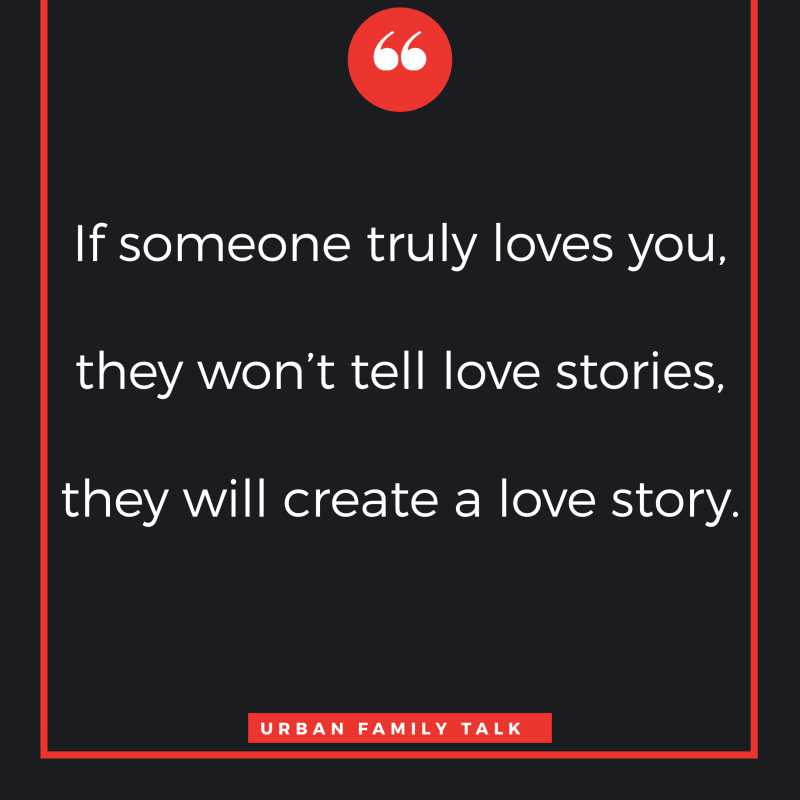If someone truly loves you, they won't tell love stories, they will create a love story.