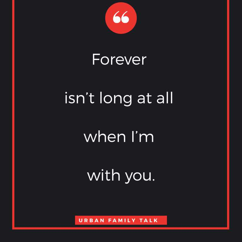 Forever isn't long at all when I'm with you.