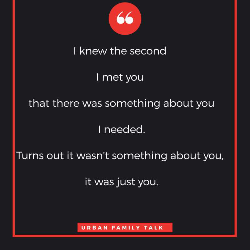 I knew the second I met you that there was something about you I needed. Turns out it wasn't something about you, it was just you.