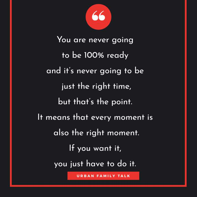 You are never going to be 100% ready and it's never going to be just the right time, but that's the point. It means that every moment is also the right moment. If you want it, you just have to do it.