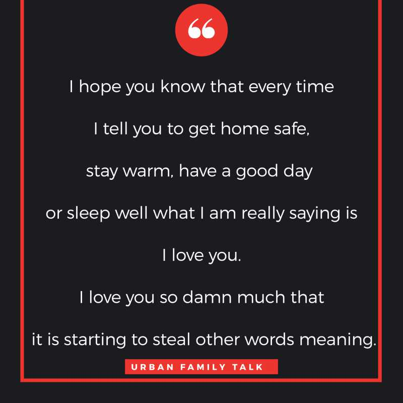 I hope you know that every time I tell you to get home safe, stay warm, have a good day or sleep well what I am really saying is I love you. I love you so damn much that it is starting to steal other words meaning.