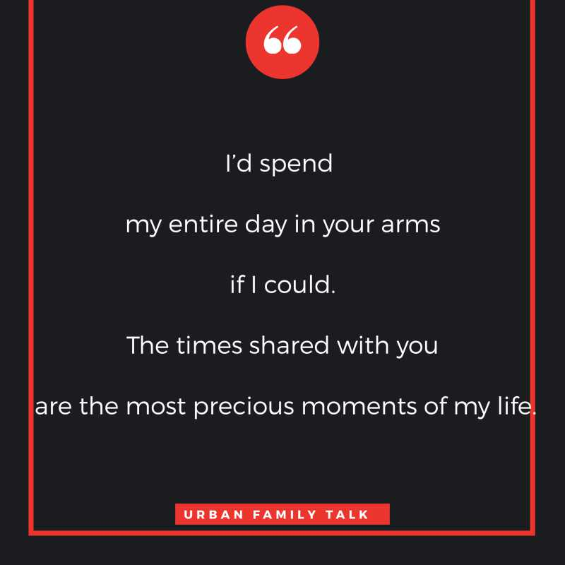 I'd spend my entire day in your arms if I could. The times shared with you are the most precious moments of my life.
