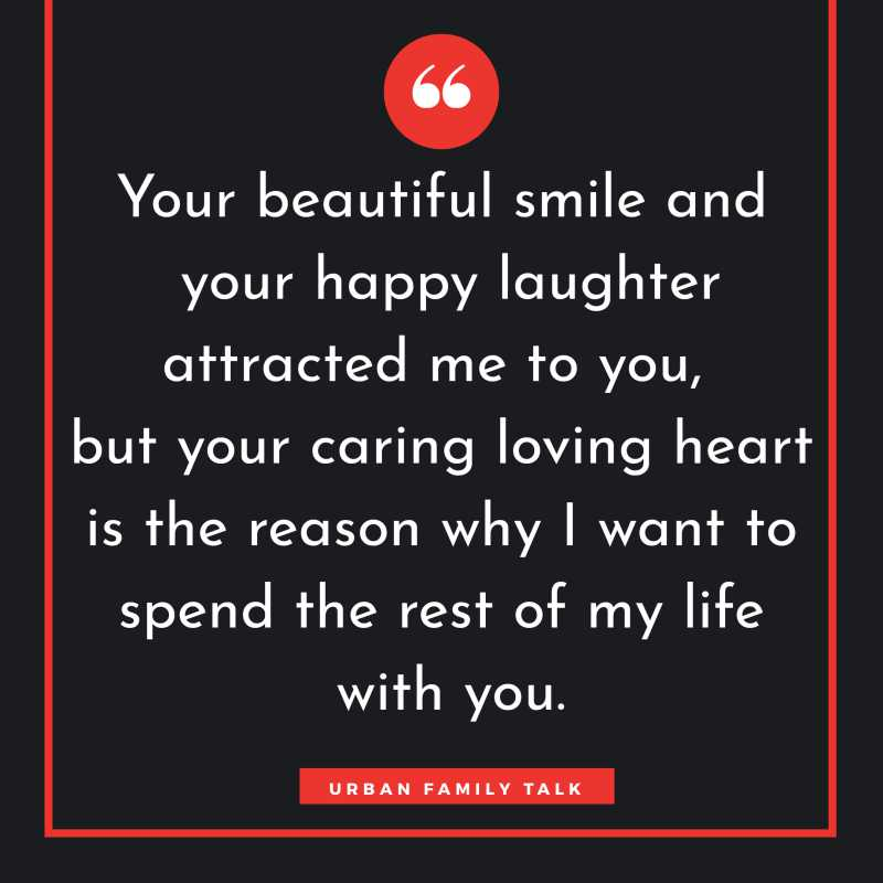Your beautiful smile and your happy laughter attracted me to you, but your caring loving heart is the reason why I want to spend the rest of my life with you.