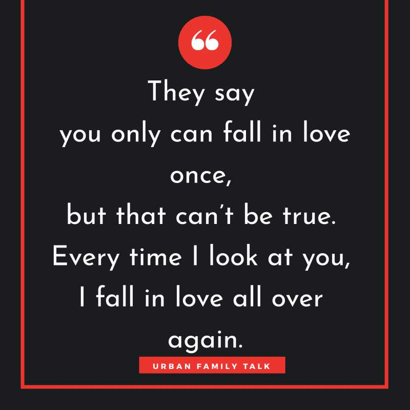 They say you only can fall in love once, but that can't be true. Every time I look at you, I fall in love all over again.
