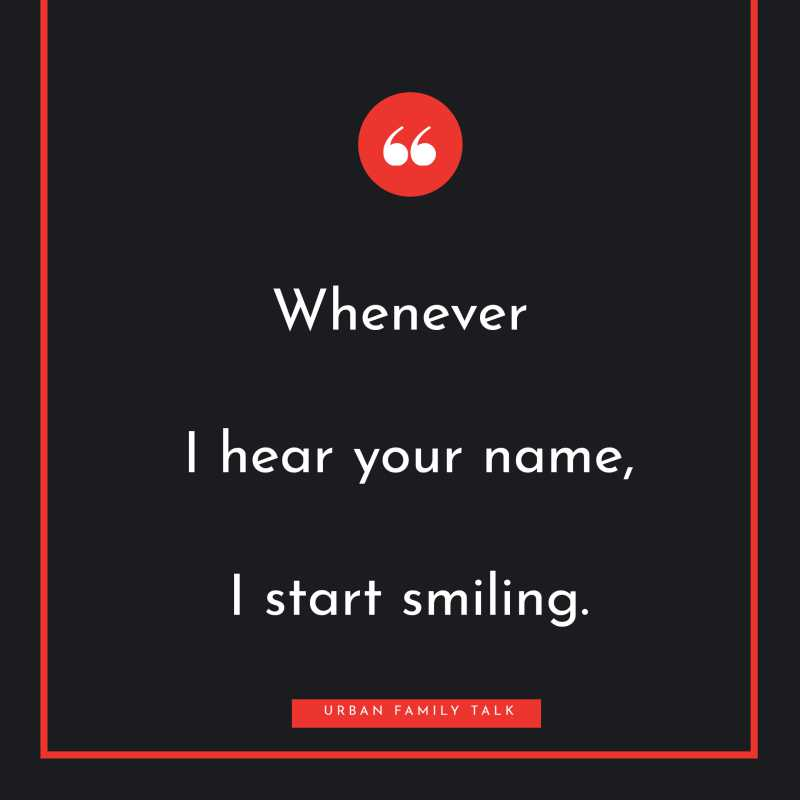 Whenever I hear your name, I start smiling.