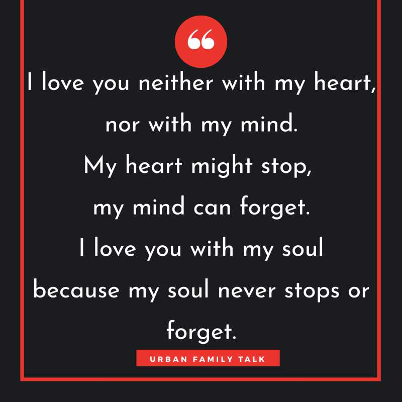 I love you neither with my heart, nor with my mind. My heart might stop, my mind can forget. I love you with my soul because my soul never stops or forget.