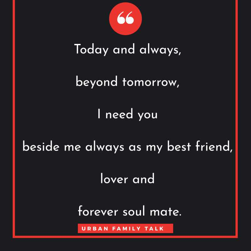 Today and always, beyond tomorrow, I need you beside me always as my best friend, lover and forever soul mate.