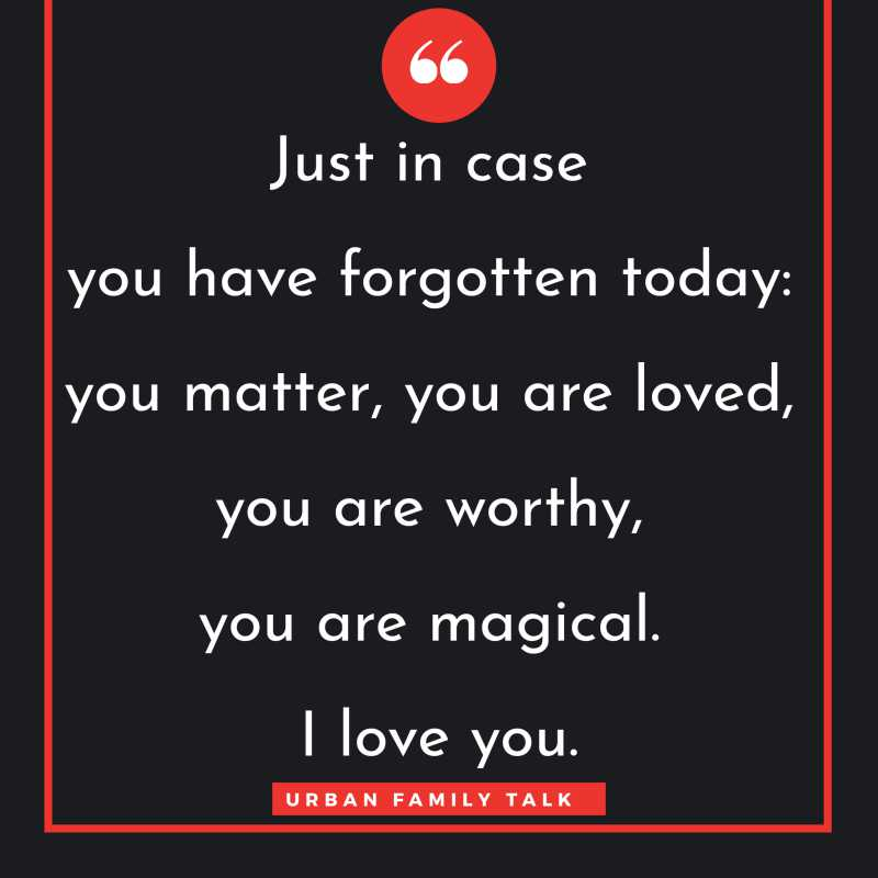 Just in case you have forgotten today: you matter, you are loved, you are worthy, you are magical. I love you.