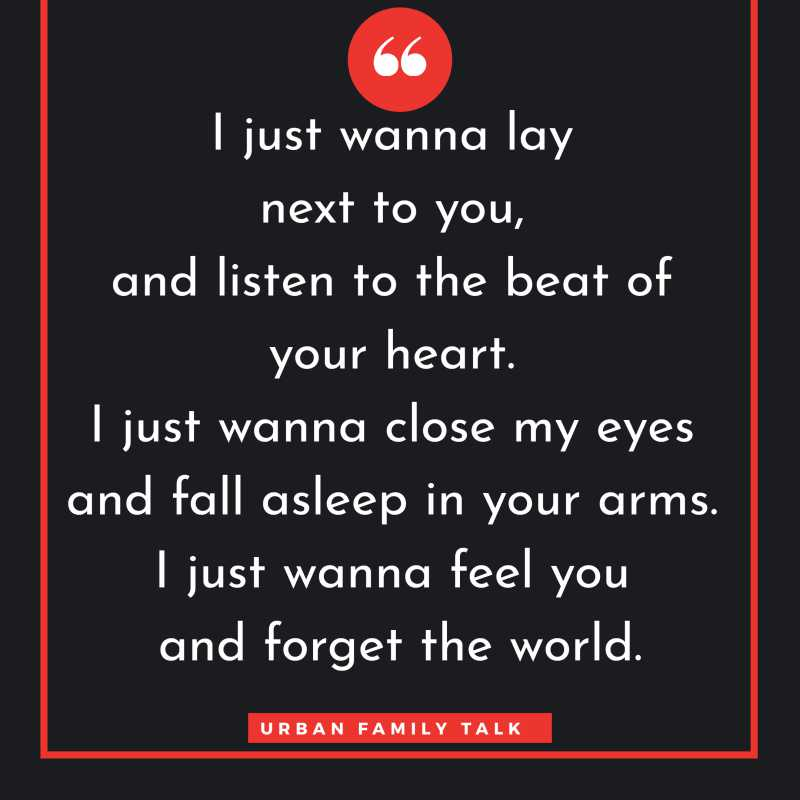 I just wanna lay next to you, and listen to the beat of your heart. I just wanna close my eyes and fall asleep in your arms. I just wanna feel you and forget the world.