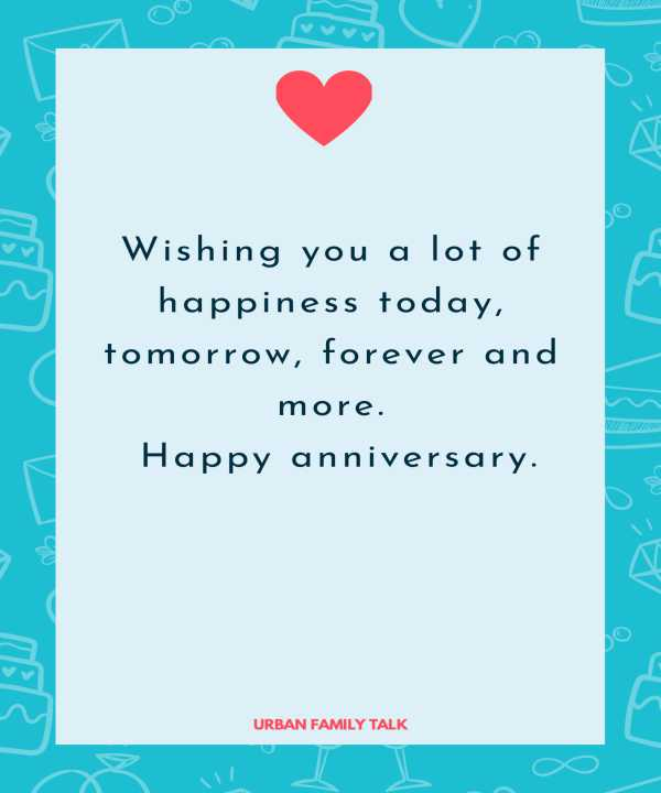 Wishing you a lot of happiness today, tomorrow, forever and more. Happy anniversary.
