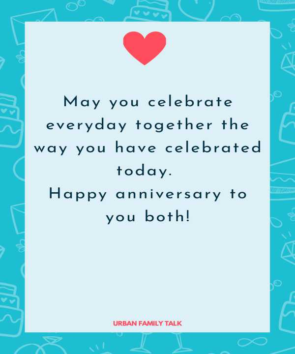 May you celebrate everyday together the way you have celebrated today. Happy anniversary to you both!