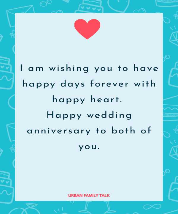 I am wishing you to have happy days forever with happy heart. Happy wedding anniversary to both of you.