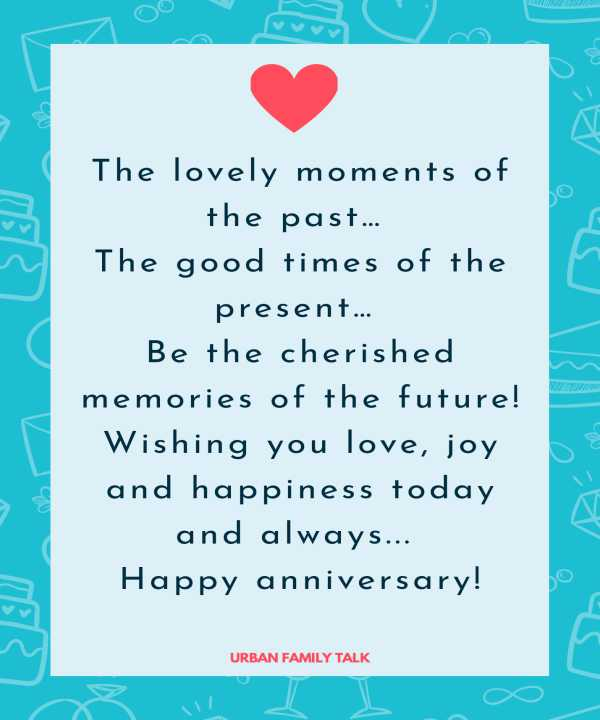 The lovely moments of the past… The good times of the present… Be the cherished memories of the future! Wishing you love, joy and happiness today and always... Happy anniversary!