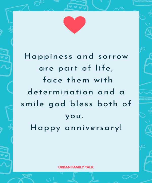 Happiness and sorrow are part of life, face them with determination and a smile god bless both of you. Happy anniversary!
