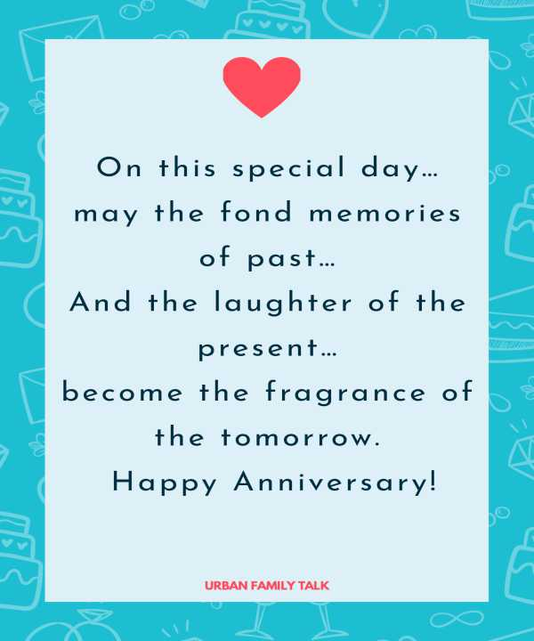 On this special day…may the fond memories of past…And the laughter of the present…become the fragrance of the tomorrow. Happy Anniversary!