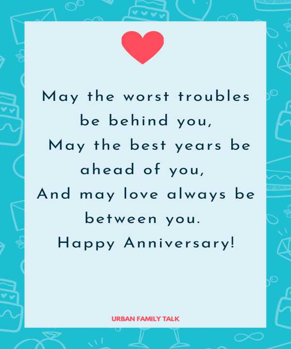 May the worst troubles be behind you, May the best years be ahead of you, And may love always be between you. Happy Anniversary!