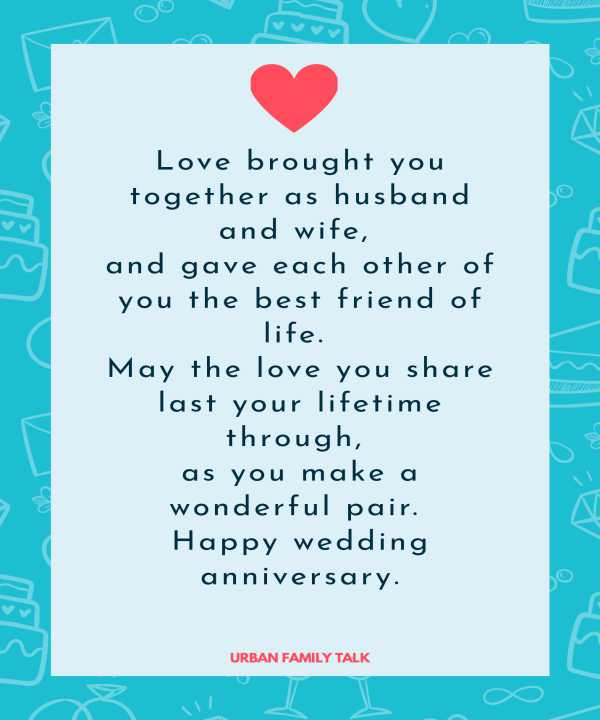 Love brought you together as husband and wife, and gave each other of you the best friend of life. May the love you share last your lifetime through, as you make a wonderful pair. Happy wedding anniversary.