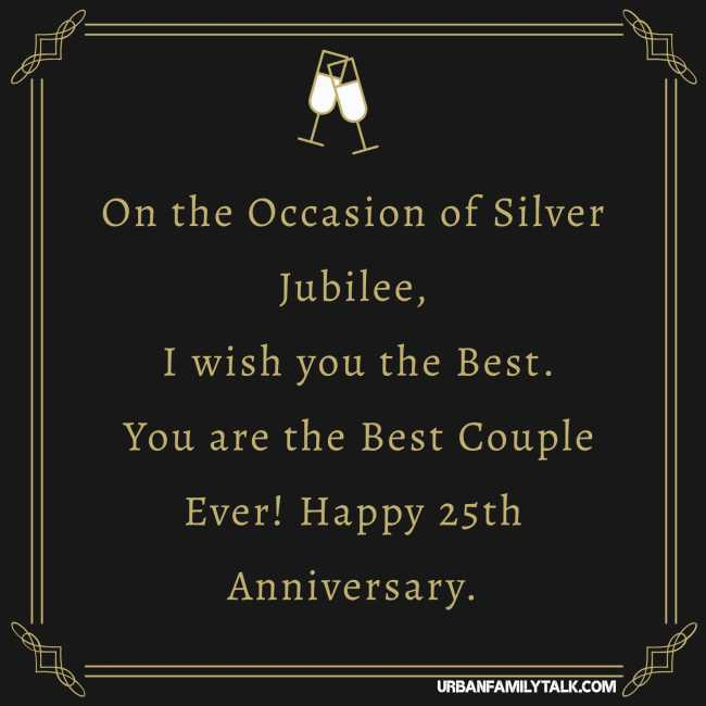 On the Occasion of Silver Jubilee, I wish you the Best. You are the Best Couple Ever! Happy 25th Anniversary.