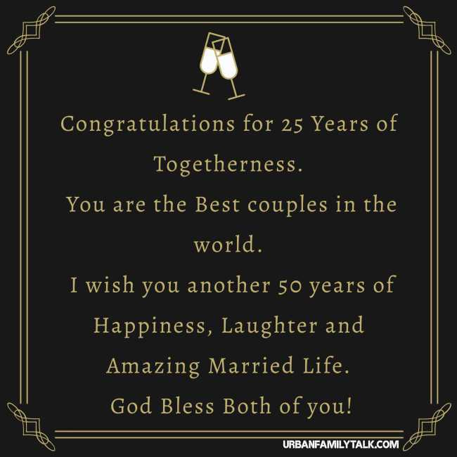 Congratulations for 25 Years of Togetherness. You are the Best couples in the world. I wish you another 50 years of Happiness, Laughter and Amazing Married Life. God Bless Both of you!