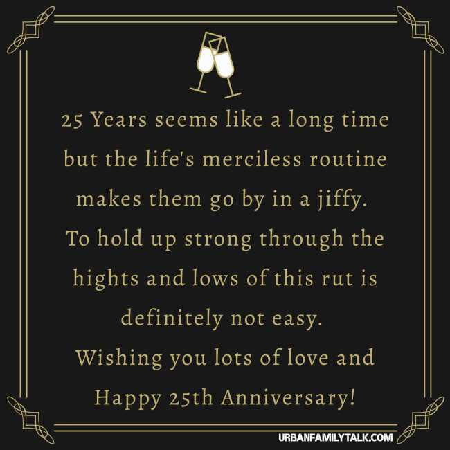 25 Years seems like a long time but the life's merciless routine makes them go by in a jiffy. To hold up strong through the hights and lows of this rut is definitely not easy. Wishing you lots of love and Happy 25th Anniversary!