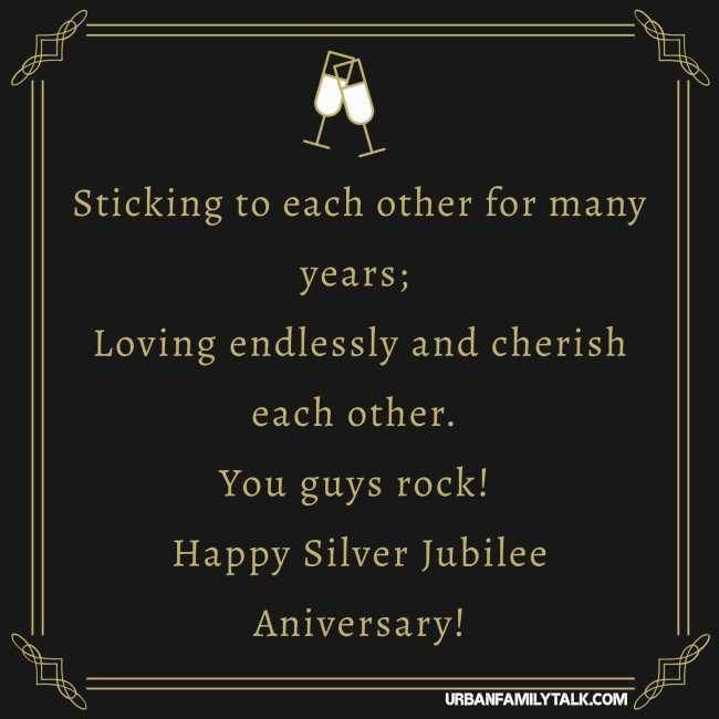 Sticking to each other for many years; Loving endlessly and cherish each other. You guys rock! Happy Silver Jubilee Aniversary!