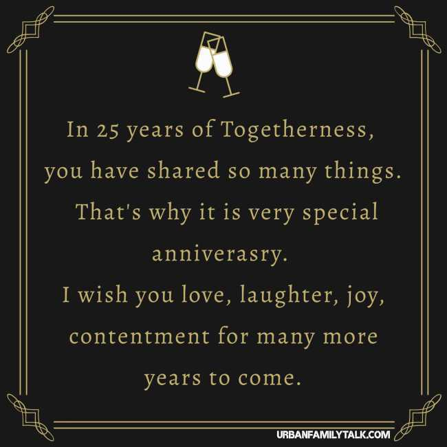 In 25 years of Togetherness, you have shared so many things. That's why it is very special anniverasry. I wish you love, laughter, joy, contentment for many more years to come.