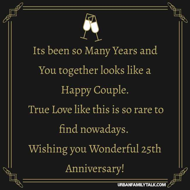 Its been so Many Years and You together looks like a Happy Couple. True Love like this is so rare to find nowadays. Wishing you Wonderful 25th Anniversary!