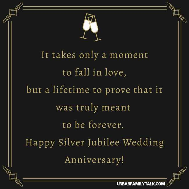 It takes only a moment to fall in love, but a lifetime to prove that it was truly meant to be forever. Happy Silver Jubilee Wedding Anniversary!