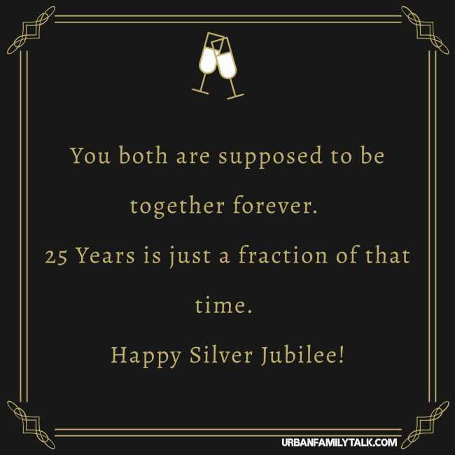 You both are supposed to be together forever. 25 Years is just a fraction of that time. Happy Silver Jubilee!